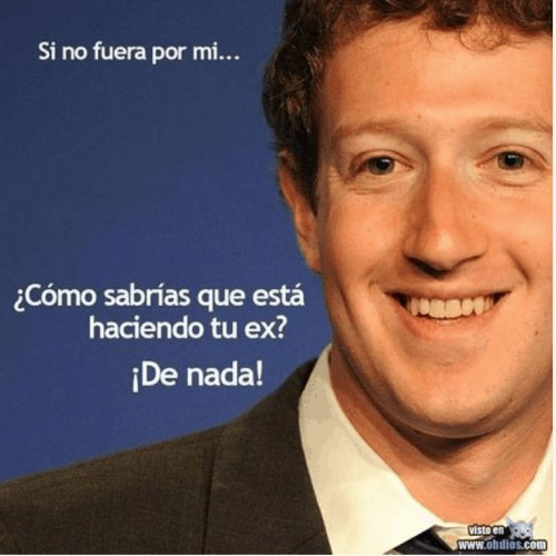 "Cartoons, jokes, memes and funny things in Spanish Mark Zuckerberg saying, ""Si no fuera por mi...¿Cómo sabrías que está haciendo tu ex? ¡De nada!"